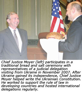 Chief Justice Moyer (left) participates in a traditional bread and salt ceremony with representatives of a judicial delegation visiting from Ukraine in November 2007. After Ukraine gained its independence, Chief Justice Moyer helped write the Ukrainian Constitution. He worked to support the rule of law in developing countries and hosted international delegations regularly.