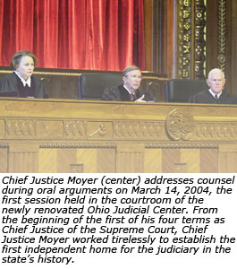 Chief Justice Moyer (center) addresses counsel during oral arguments on March 14, 2004, the first session held in the courtroom of the newly renovated Ohio Judicial Center. From the beginning of the first of his four terms as Chief Justice of the Supreme Court, Chief Justice Moyer worked tirelessly to establish the first independent home for the judiciary in the state's history.