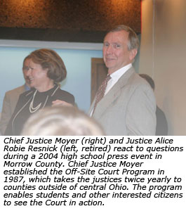 Chief Justice Moyer (right) and Justice Alice Robie Resnick (left, retired) react to questions during a 2004 high school press event in Morrow County. Chief Justice Moyer established the Off-Site Court Program in 1987, which takes the justices twice yearly to counties outside of central Ohio. The program enables students and other interested citizens to see the Court in action.